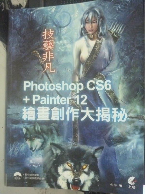 【書寶二手書T8/電腦_WFV】技藝非凡Photoshop CS6+Painter 12繪畫創作大揭秘_何平