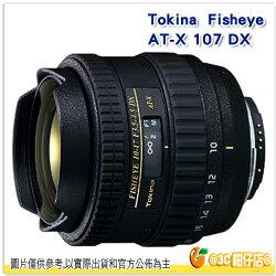 送拭鏡紙 TOKINA AT-X 107 DX Fisheye 10-17 mm F3.5-4.5 FISHEYE 立福公司貨 2年保 for Canon Nikon 魚眼